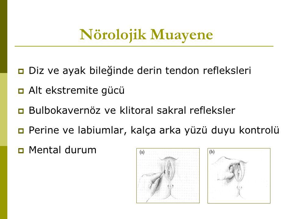 Nörolojik Muayene  Diz ve ayak bileğinde derin tendon refleksleri  Alt ekstremite gücü  Bulbokavernöz ve klitoral sakral refleksler  Perine ve labiumlar, kalça arka yüzü duyu kontrolü  Mental durum