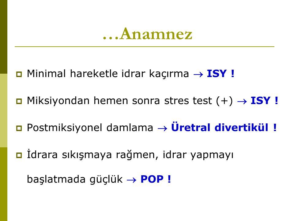 …Anamnez  Minimal hareketle idrar kaçırma  ISY !  Miksiyondan hemen sonra stres test (+)  ISY !  Postmiksiyonel damlama  Üretral divertikül ! 
