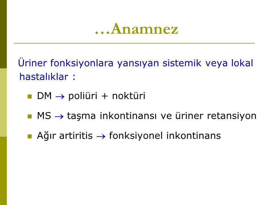 …Anamnez Üriner fonksiyonlara yansıyan sistemik veya lokal hastalıklar : DM  poliüri + noktüri MS  taşma inkontinansı ve üriner retansiyon Ağır arti