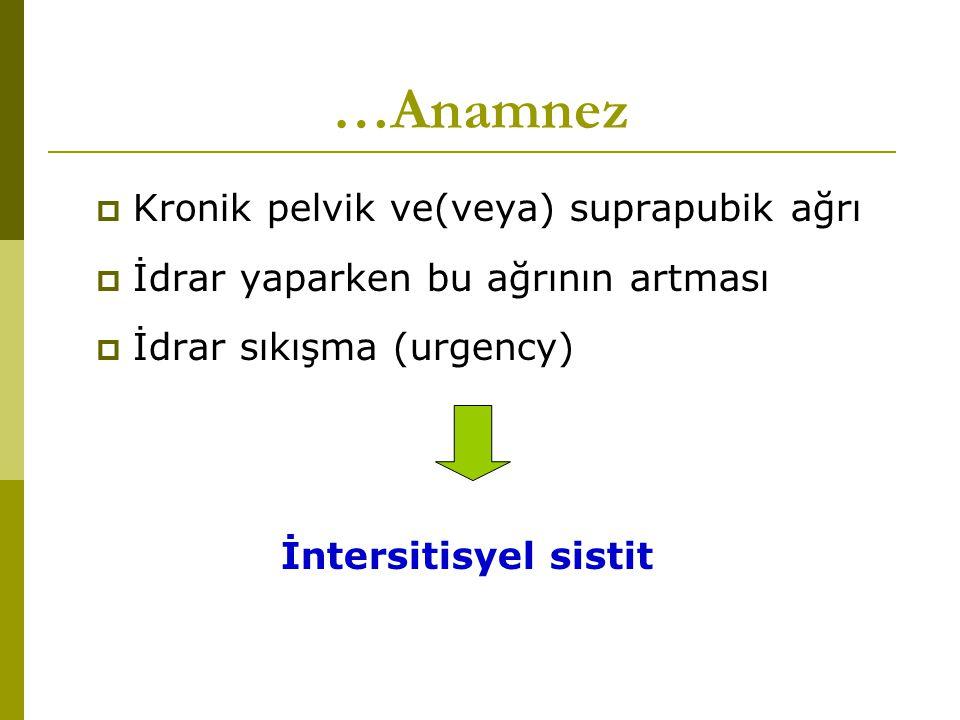 …Anamnez  Kronik pelvik ve(veya) suprapubik ağrı  İdrar yaparken bu ağrının artması  İdrar sıkışma (urgency) İntersitisyel sistit