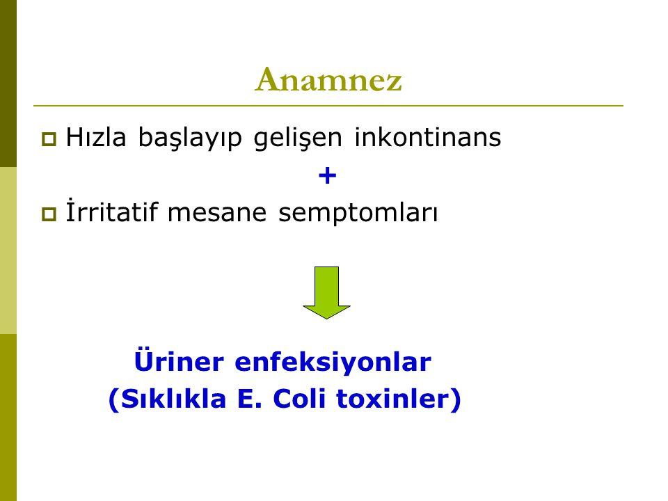 Anamnez  Hızla başlayıp gelişen inkontinans +  İrritatif mesane semptomları Üriner enfeksiyonlar (Sıklıkla E. Coli toxinler)