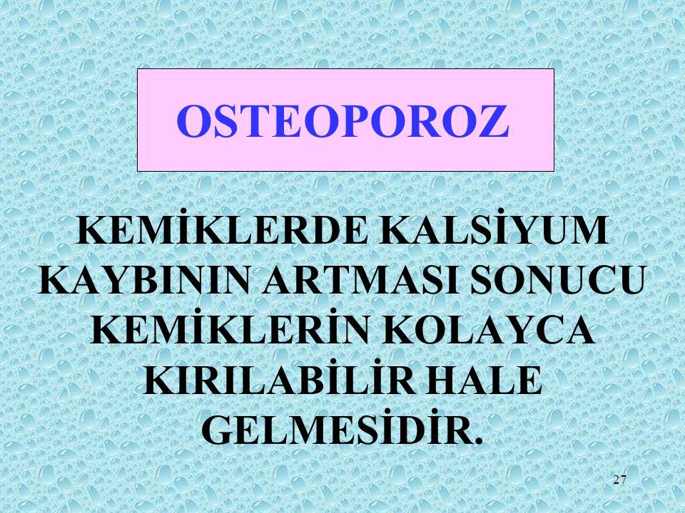 27 OSTEOPOROZ KEMİKLERDE KALSİYUM KAYBININ ARTMASI SONUCU KEMİKLERİN KOLAYCA KIRILABİLİR HALE GELMESİDİR.