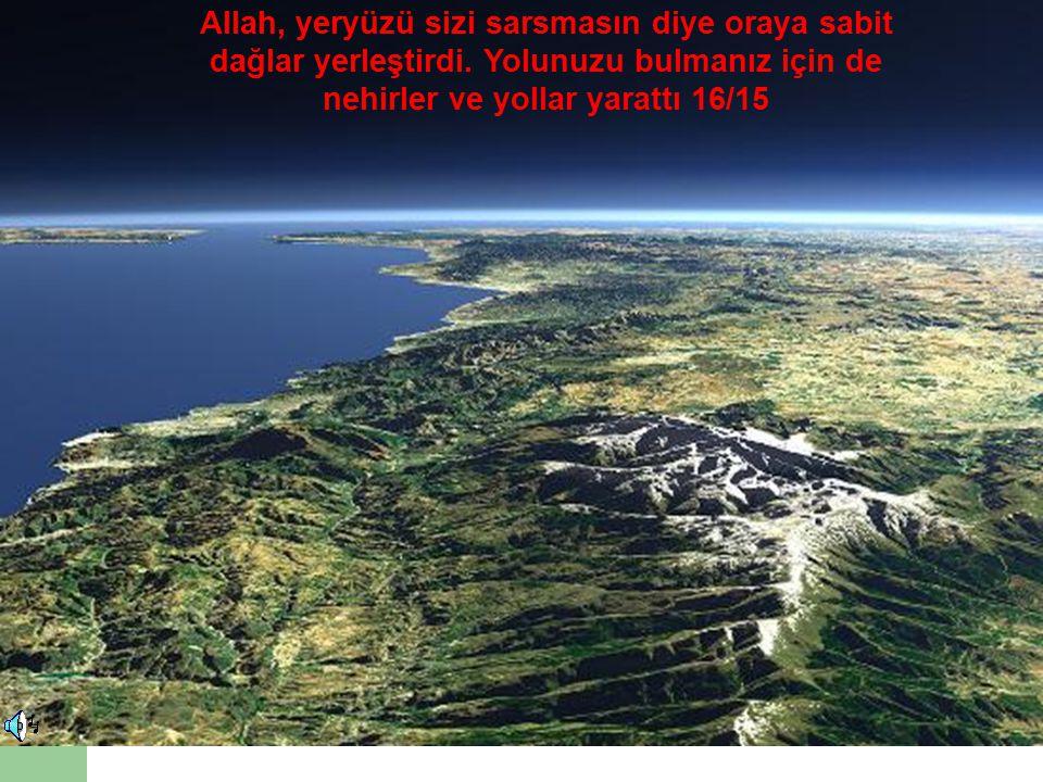 Allah, yeryüzü sizi sarsmasın diye oraya sabit dağlar yerleştirdi. Yolunuzu bulmanız için de nehirler ve yollar yarattı 16/15