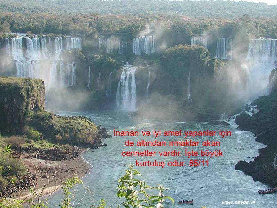 İnanan ve iyi amel yapanlar için de altından ırmaklar akan cennetler vardır. İşte büyük kurtuluş odur. 85/11