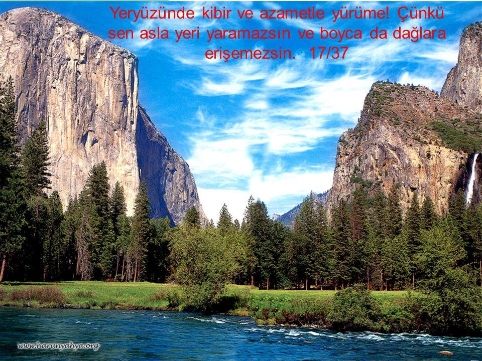 Yeryüzünde kibir ve azametle yürüme! Çünkü sen asla yeri yaramazsın ve boyca da dağlara erişemezsin. 17/37