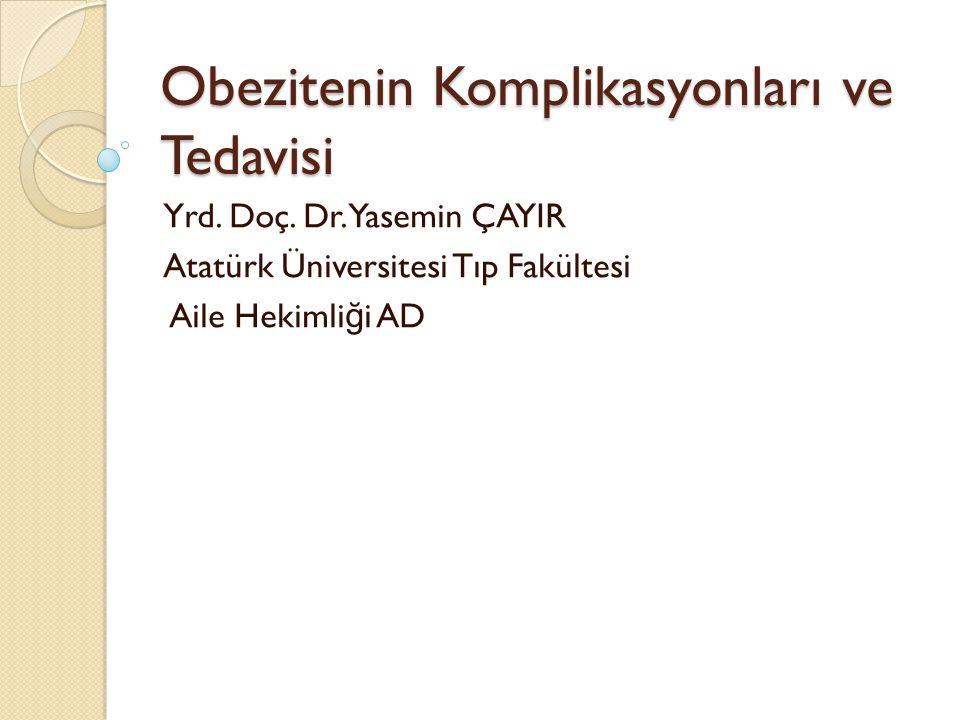 Obezitenin Komplikasyonları ve Tedavisi Yrd. Doç. Dr. Yasemin ÇAYIR Atatürk Üniversitesi Tıp Fakültesi Aile Hekimli ğ i AD
