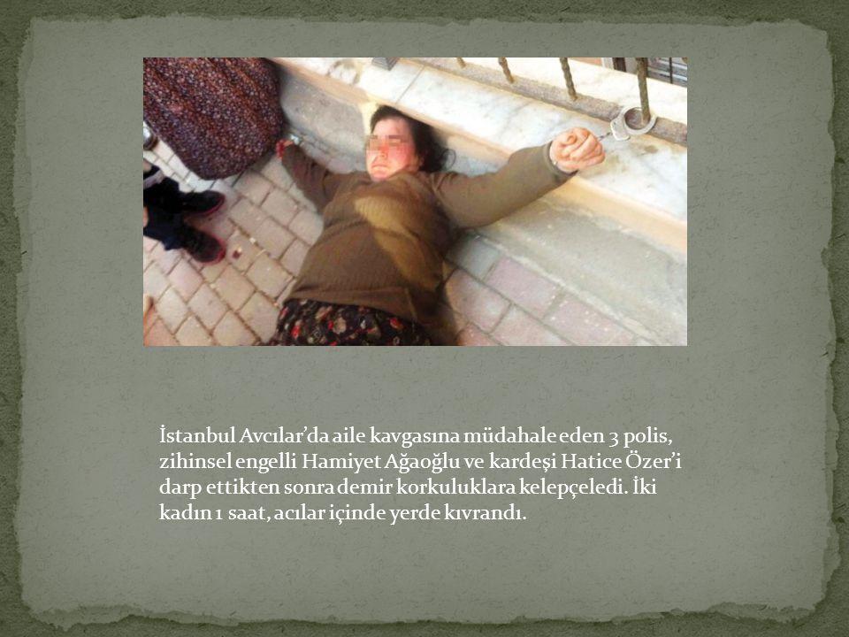 İstanbul Avcılar'da aile kavgasına müdahale eden 3 polis, zihinsel engelli Hamiyet Ağaoğlu ve kardeşi Hatice Özer'i darp ettikten sonra demir korkuluklara kelepçeledi.