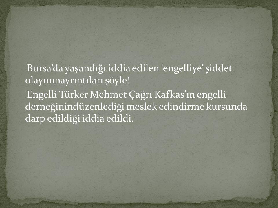 Bursa'da yaşandığı iddia edilen 'engelliye' şiddet olayınınayrıntıları şöyle.