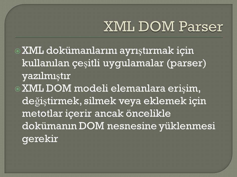  XML dokümanlarını ayrı ş tırmak için kullanılan çe ş itli uygulamalar (parser) yazılmı ş tır  XML DOM modeli elemanlara eri ş im, de ğ i ş tirmek, silmek veya eklemek için metotlar içerir ancak öncelikle dokümanın DOM nesnesine yüklenmesi gerekir
