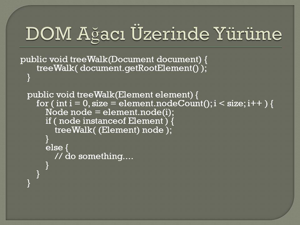 public void treeWalk(Document document) { treeWalk( document.getRootElement() ); } public void treeWalk(Element element) { for ( int i = 0, size = element.nodeCount(); i < size; i++ ) { Node node = element.node(i); if ( node instanceof Element ) { treeWalk( (Element) node ); } else { // do something....