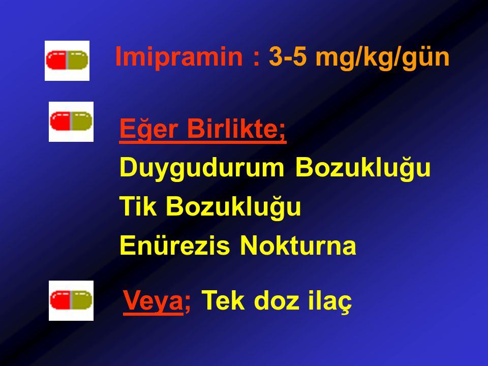 Imipramin : 3-5 mg/kg/gün Eğer Birlikte; Duygudurum Bozukluğu Tik Bozukluğu Enürezis Nokturna Veya; Tek doz ilaç