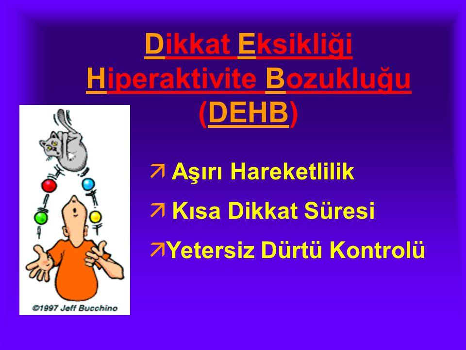 Dikkat Eksikliği Hiperaktivite Bozukluğu (DEHB)  Aşırı Hareketlilik  Kısa Dikkat Süresi ä Yetersiz Dürtü Kontrolü