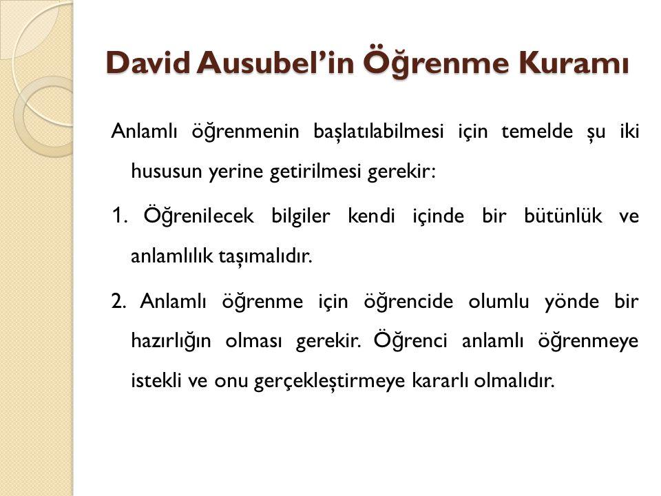 David Ausubel'in Ö ğ renme Kuramı Anlamlı ö ğ renmenin başlatılabilmesi için temelde şu iki hususun yerine getirilmesi gerekir: 1.