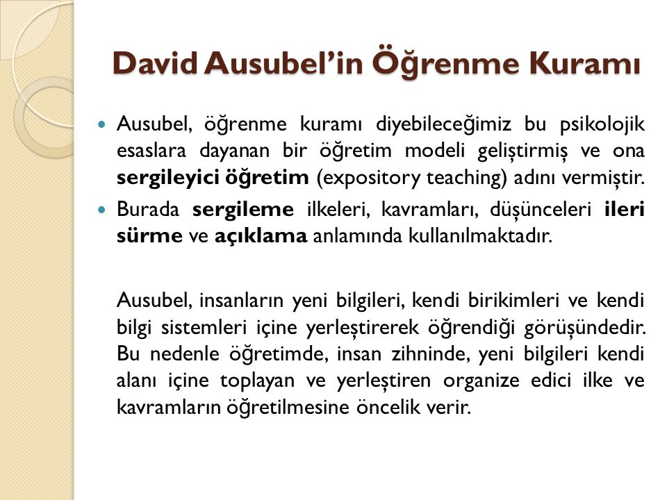 David Ausubel'in Ö ğ renme Kuramı Ausubel, ö ğ renme kuramı diyebilece ğ imiz bu psikolojik esaslara dayanan bir ö ğ retim modeli geliştirmiş ve ona sergileyici ö ğ retim (expository teaching) adını vermiştir.