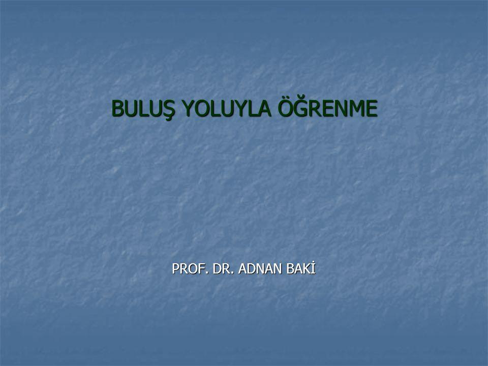 BULUŞ YOLUYLA ÖĞRENME PROF. DR. ADNAN BAKİ