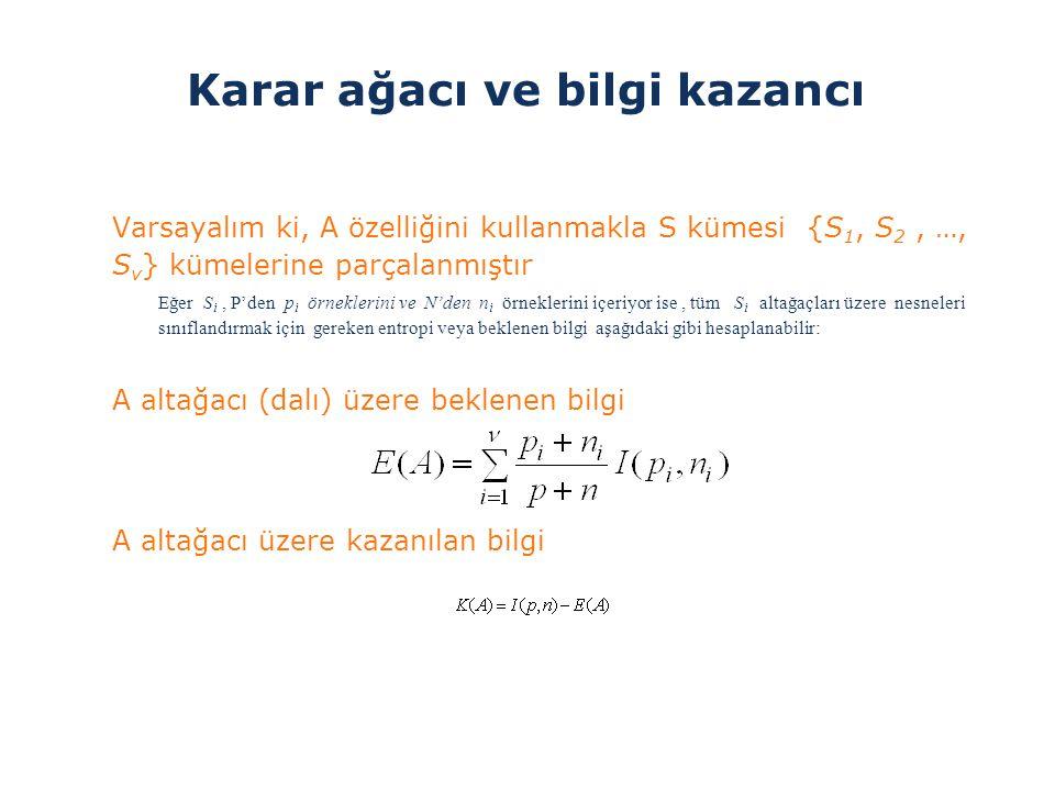 Karar ağacı ve bilgi kazancı >Varsayalım ki, A özelliğini kullanmakla S kümesi {S 1, S 2, …, S v } kümelerine parçalanmıştır Eğer S i, P'den p i örnek