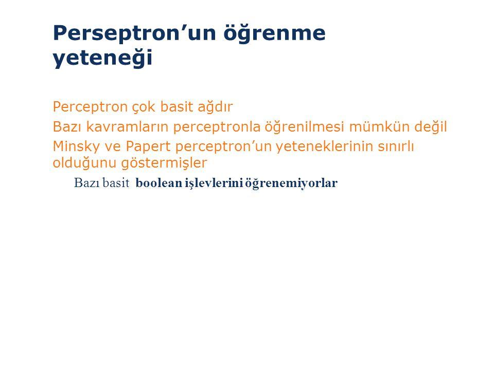 Perseptron'un öğrenme yeteneği >Perceptron çok basit ağdır >Bazı kavramların perceptronla öğrenilmesi mümkün değil >Minsky ve Papert perceptron'un yet
