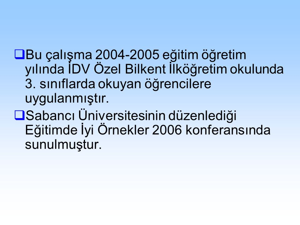  Bu çalışma 2004-2005 eğitim öğretim yılında İDV Özel Bilkent İlköğretim okulunda 3. sınıflarda okuyan öğrencilere uygulanmıştır.  Sabancı Üniversit