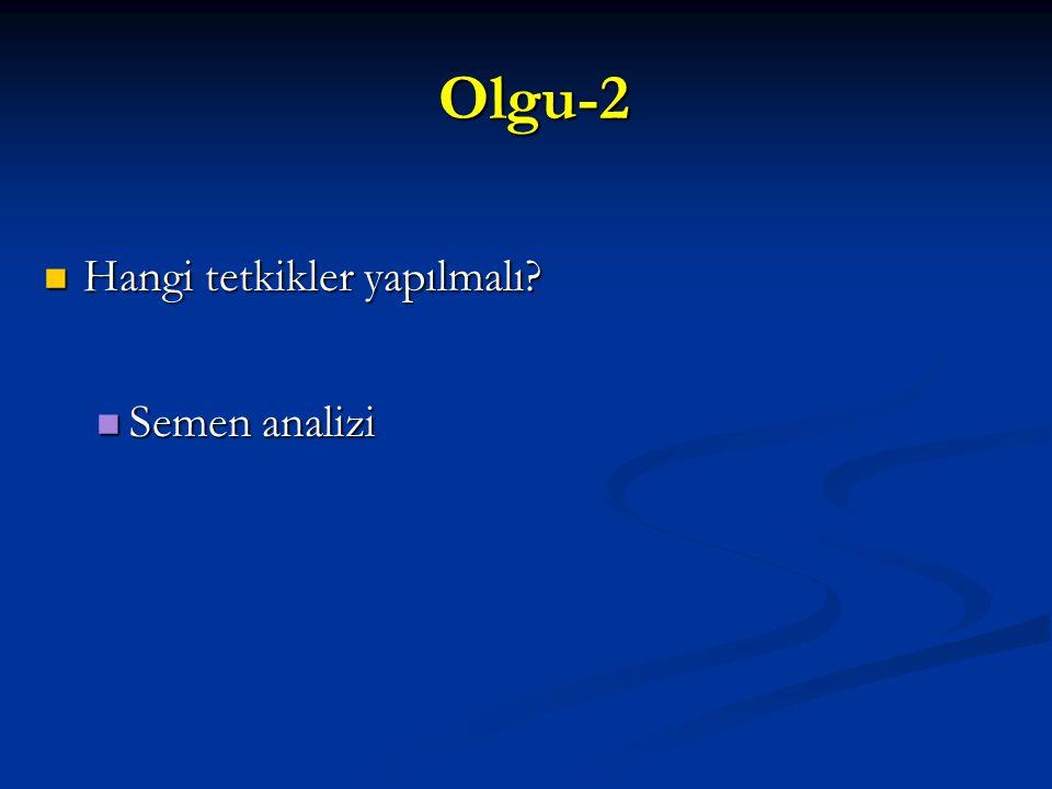 Olgu-2 Olgu-2 Hangi tetkikler yapılmalı? Hangi tetkikler yapılmalı? Semen analizi Semen analizi
