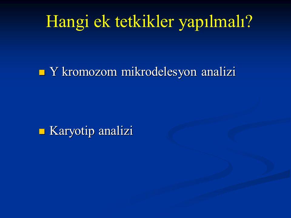 Y kromozom mikrodelesyon analizi Y kromozom mikrodelesyon analizi Karyotip analizi Karyotip analizi Hangi ek tetkikler yapılmalı?