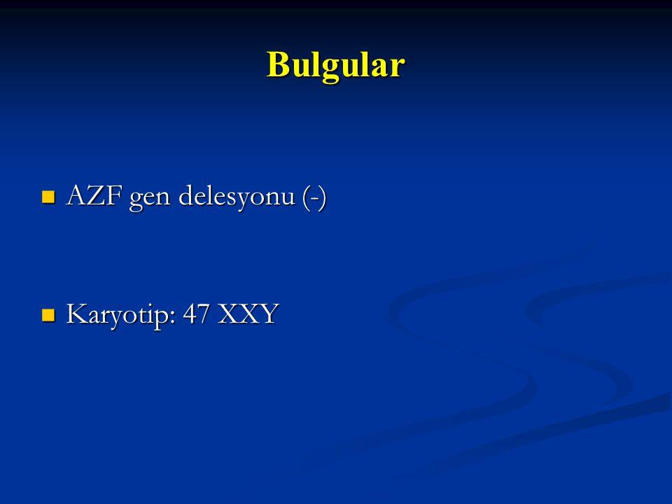 Bulgular Bulgular AZF gen delesyonu (-) AZF gen delesyonu (-) Karyotip: 47 XXY Karyotip: 47 XXY