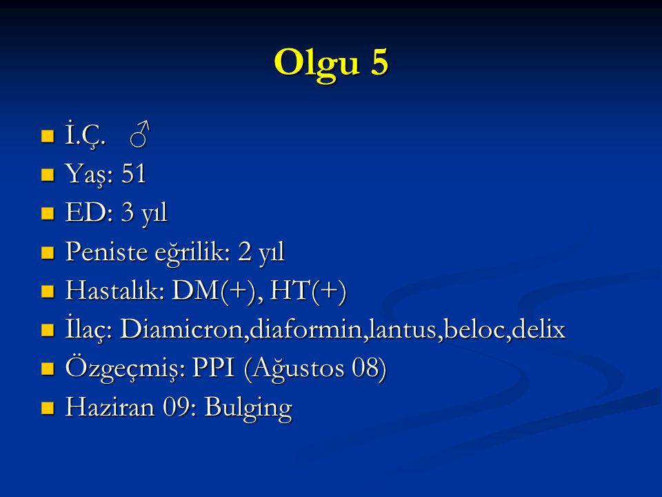Olgu 5 İ.Ç. ♂ İ.Ç. ♂ Yaş: 51 Yaş: 51 ED: 3 yıl ED: 3 yıl Peniste eğrilik: 2 yıl Peniste eğrilik: 2 yıl Hastalık: DM(+), HT(+) Hastalık: DM(+), HT(+) İ