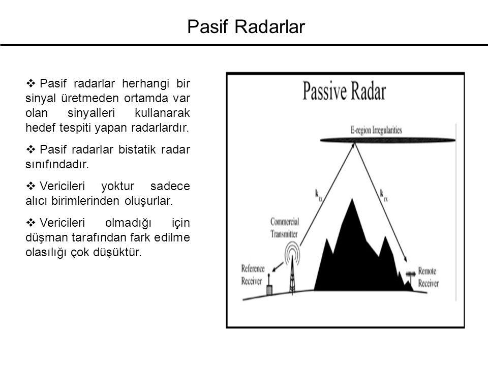 Pasif Radarlar  Pasif radarlar herhangi bir sinyal üretmeden ortamda var olan sinyalleri kullanarak hedef tespiti yapan radarlardır.  Pasif radarlar