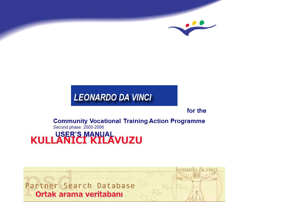 EUROPEAN COMMISSION http://leonardo.cec.eu.int/psd/ EUROPEAN COMMISSION http://leonardo.cec.eu.int/psd/ Community Vocational Training Action Programme Second phase: 2000-2006 USER'S MANUAL for the Ortak arama veritabanı KULLANICI KILAVUZU