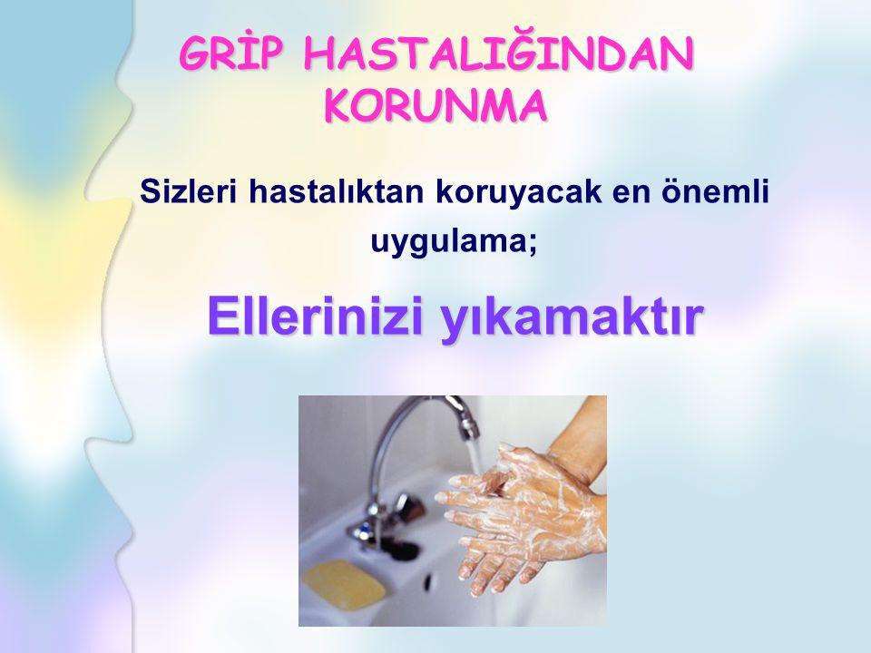 Sizleri hastalıktan koruyacak en önemli uygulama; Ellerinizi yıkamaktır GRİP HASTALIĞINDAN KORUNMA