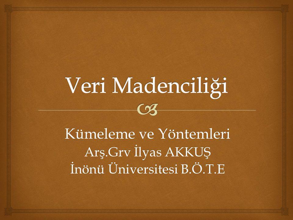 Kümeleme ve Yöntemleri Arş.Grv İlyas AKKUŞ İnönü Üniversitesi B.Ö.T.E
