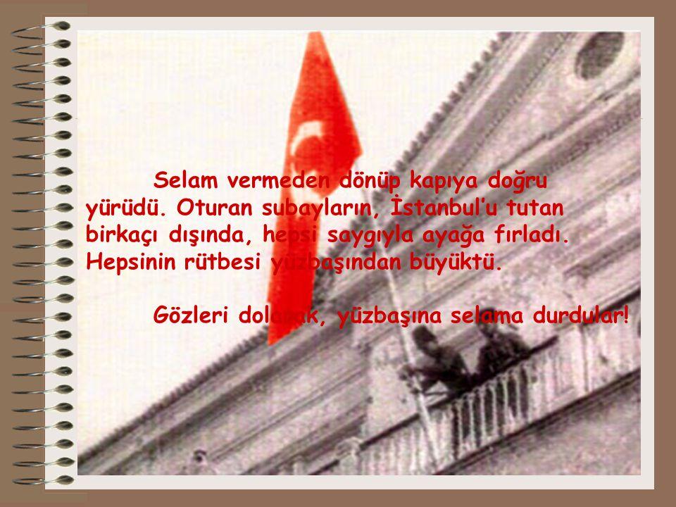 Selam vermeden dönüp kapıya doğru yürüdü. Oturan subayların, İstanbul'u tutan birkaçı dışında, hepsi saygıyla ayağa fırladı. Hepsinin rütbesi yüzbaşın