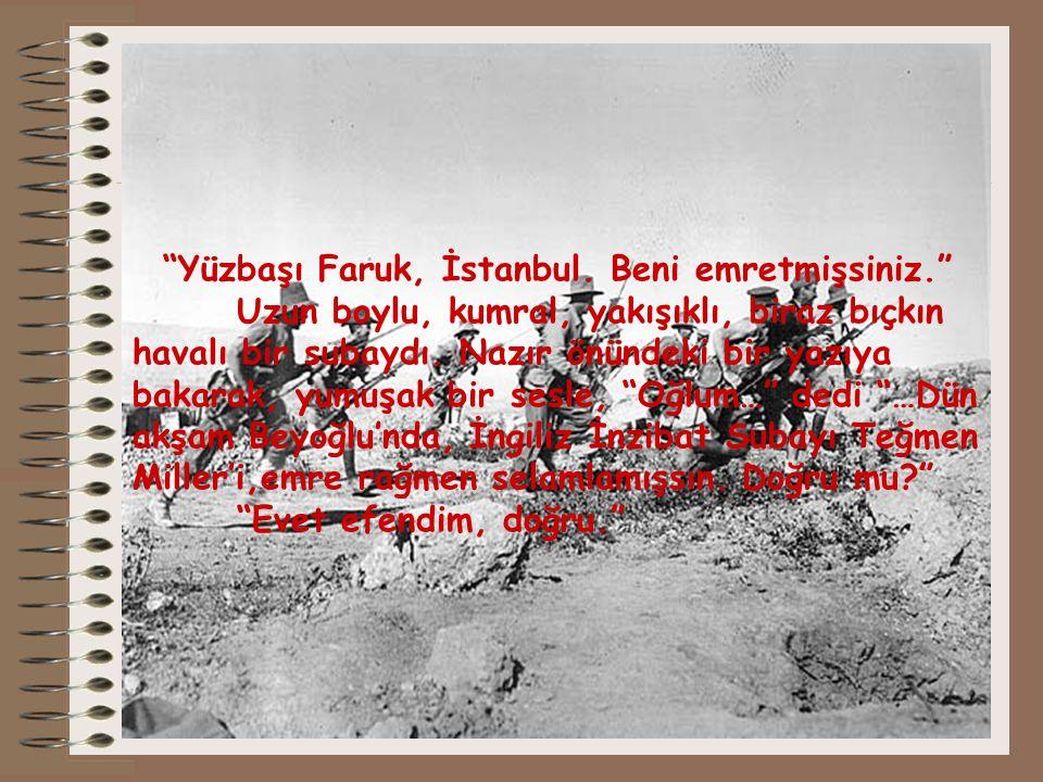 """""""Yüzbaşı Faruk, İstanbul. Beni emretmişsiniz."""" Uzun boylu, kumral, yakışıklı, biraz bıçkın havalı bir subaydı. Nazır önündeki bir yazıya bakarak, yumu"""