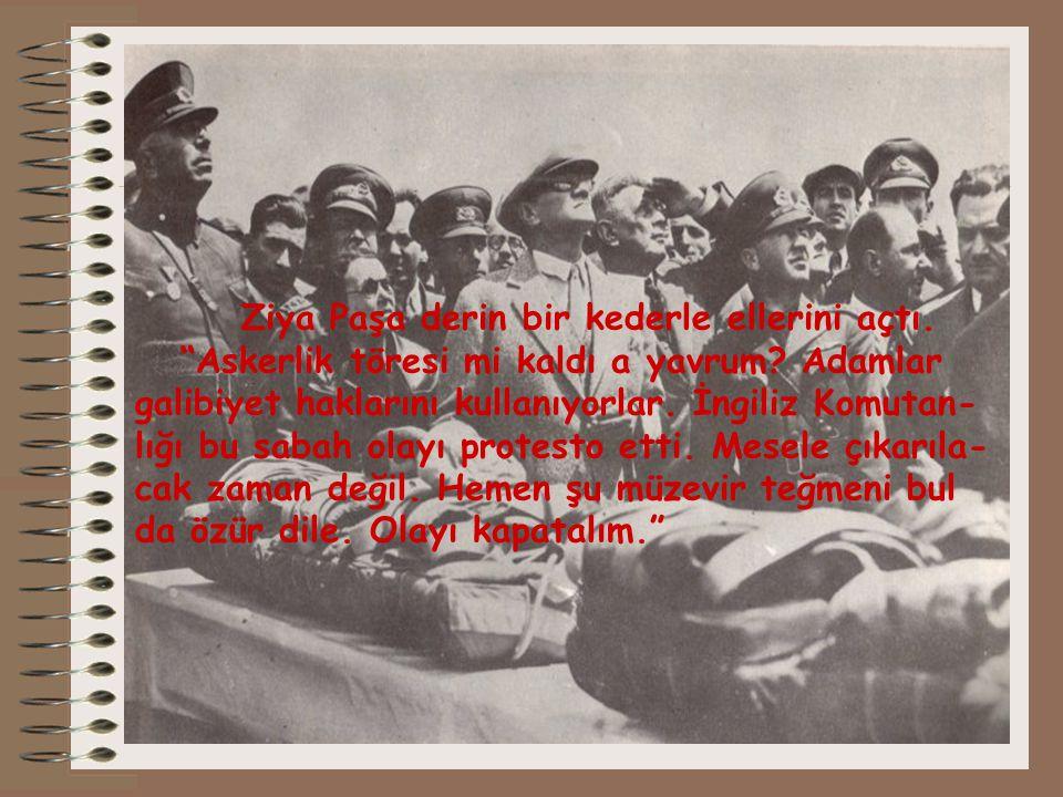 """Ziya Paşa derin bir kederle ellerini açtı. """"Askerlik töresi mi kaldı a yavrum? Adamlar galibiyet haklarını kullanıyorlar. İngiliz Komutan- lığı bu sab"""