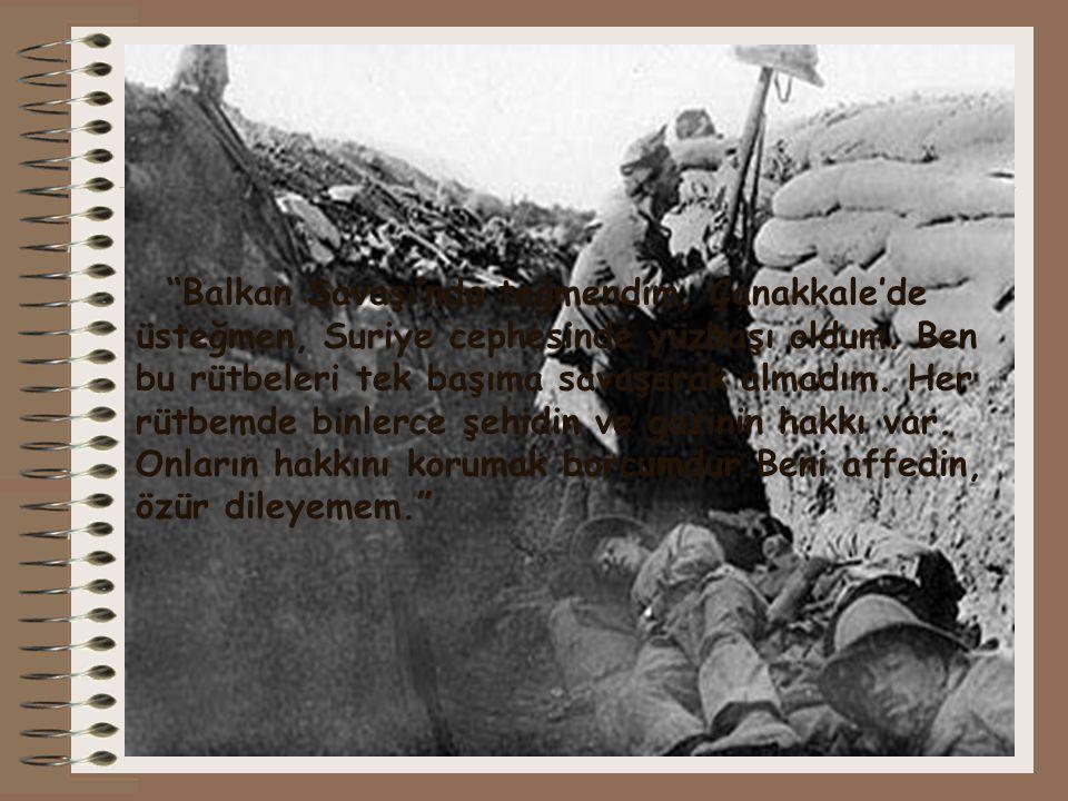 """""""Balkan Savaşı'nda teğmendim, Çanakkale'de üsteğmen, Suriye cephesinde yüzbaşı oldum. Ben bu rütbeleri tek başıma savaşarak almadım. Her rütbemde binl"""