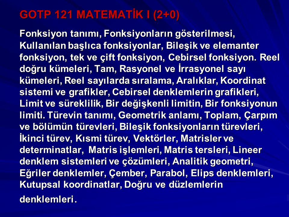 GOTP 121 MATEMATİK I (2+0) Fonksiyon tanımı, Fonksiyonların gösterilmesi, Kullanılan başlıca fonksiyonlar, Bileşik ve elemanter fonksiyon, tek ve çift fonksiyon, Cebirsel fonksiyon.