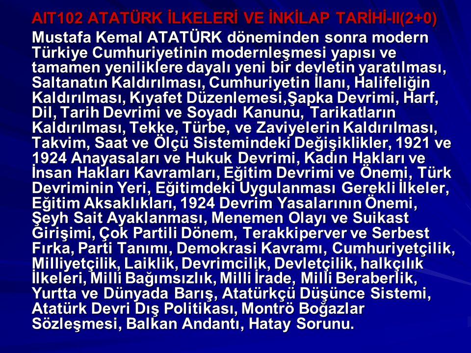 AIT102 ATATÜRK İLKELERİ VE İNKİLAP TARİHİ-II(2+0) Mustafa Kemal ATATÜRK döneminden sonra modern Türkiye Cumhuriyetinin modernleşmesi yapısı ve tamamen yeniliklere dayalı yeni bir devletin yaratılması, Saltanatın Kaldırılması, Cumhuriyetin İlanı, Halifeliğin Kaldırılması, Kıyafet Düzenlemesi,Şapka Devrimi, Harf, Dil, Tarih Devrimi ve Soyadı Kanunu, Tarikatların Kaldırılması, Tekke, Türbe, ve Zaviyelerin Kaldırılması, Takvim, Saat ve Ölçü Sistemindeki Değişiklikler, 1921 ve 1924 Anayasaları ve Hukuk Devrimi, Kadın Hakları ve İnsan Hakları Kavramları, Eğitim Devrimi ve Önemi, Türk Devriminin Yeri, Eğitimdeki Uygulanması Gerekli İlkeler, Eğitim Aksaklıkları, 1924 Devrim Yasalarının Önemi, Şeyh Sait Ayaklanması, Menemen Olayı ve Suikast Girişimi, Çok Partili Dönem, Terakkiperver ve Serbest Fırka, Parti Tanımı, Demokrasi Kavramı, Cumhuriyetçilik, Milliyetçilik, Laiklik, Devrimcilik, Devletçilik, halkçılık İlkeleri, Milli Bağımsızlık, Milli İrade, Milli Beraberlik, Yurtta ve Dünyada Barış, Atatürkçü Düşünce Sistemi, Atatürk Devri Dış Politikası, Montrö Boğazlar Sözleşmesi, Balkan Andantı, Hatay Sorunu.