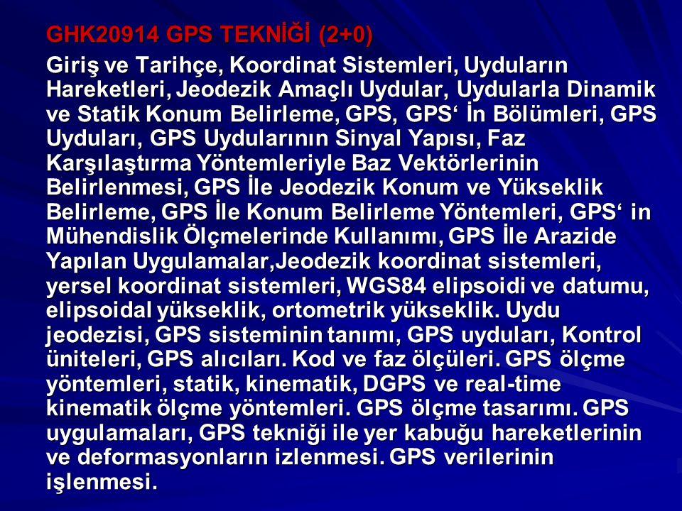 GHK20914 GPS TEKNİĞİ (2+0) Giriş ve Tarihçe, Koordinat Sistemleri, Uyduların Hareketleri, Jeodezik Amaçlı Uydular, Uydularla Dinamik ve Statik Konum Belirleme, GPS, GPS' İn Bölümleri, GPS Uyduları, GPS Uydularının Sinyal Yapısı, Faz Karşılaştırma Yöntemleriyle Baz Vektörlerinin Belirlenmesi, GPS İle Jeodezik Konum ve Yükseklik Belirleme, GPS İle Konum Belirleme Yöntemleri, GPS' in Mühendislik Ölçmelerinde Kullanımı, GPS İle Arazide Yapılan Uygulamalar,Jeodezik koordinat sistemleri, yersel koordinat sistemleri, WGS84 elipsoidi ve datumu, elipsoidal yükseklik, ortometrik yükseklik.