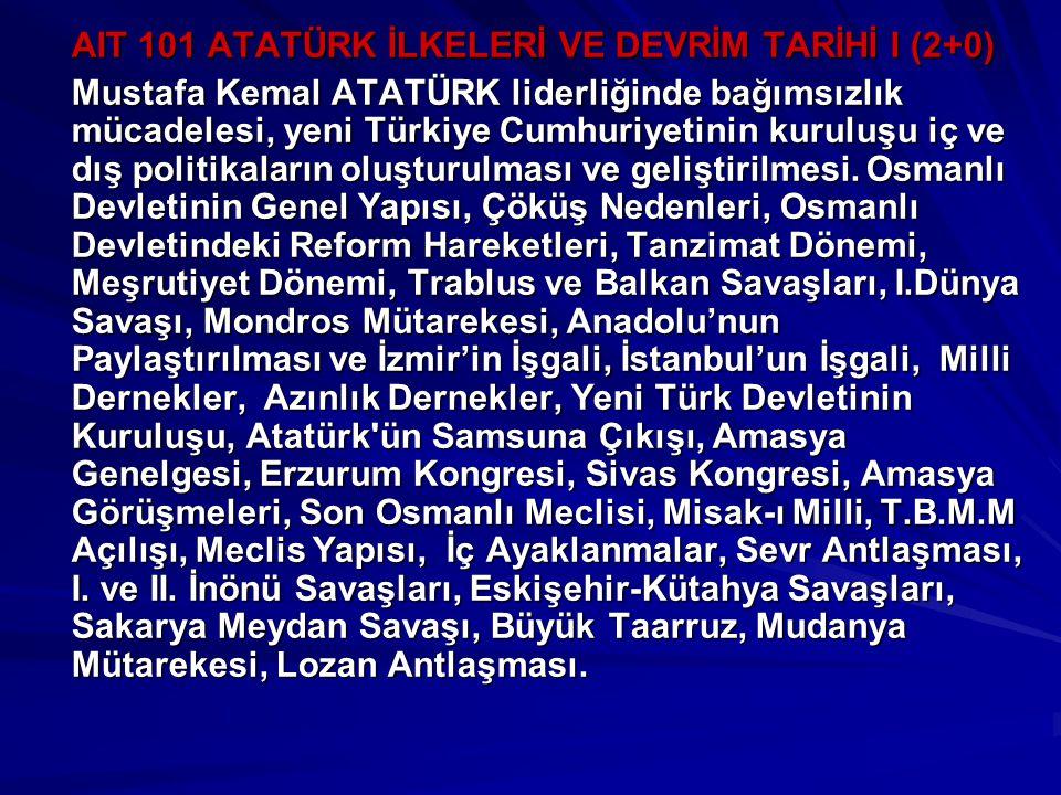 AIT 101 ATATÜRK İLKELERİ VE DEVRİM TARİHİ I (2+0) Mustafa Kemal ATATÜRK liderliğinde bağımsızlık mücadelesi, yeni Türkiye Cumhuriyetinin kuruluşu iç ve dış politikaların oluşturulması ve geliştirilmesi.