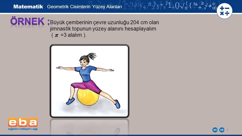 4 Büyük çemberinin çevre uzunluğu 204 cm olan jimnastik topunun yüzey alanını hesaplayalım ( =3 alalım ). Geometrik Cisimlerin Yüzey Alanları