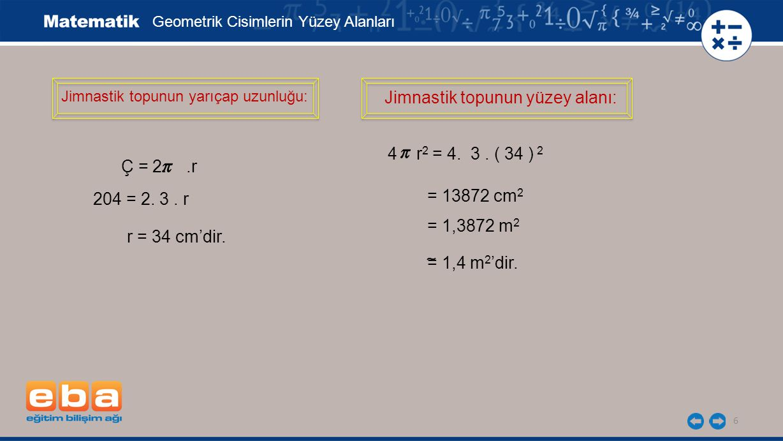 6 Jimnastik topunun yarıçap uzunluğu: Geometrik Cisimlerin Yüzey Alanları Ç = 2..r 204 = 2. 3. r r = 34 cm'dir. Jimnastik topunun yüzey alanı: 4 r 2 =