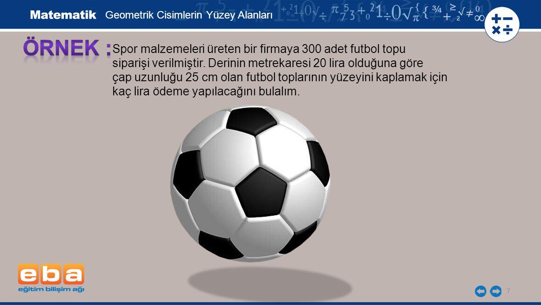 7 Spor malzemeleri üreten bir firmaya 300 adet futbol topu siparişi verilmiştir. Derinin metrekaresi 20 lira olduğuna göre çap uzunluğu 25 cm olan fut