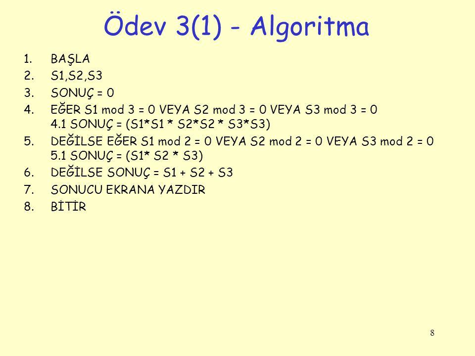 Ödev 3(1) - Algoritma 1.BAŞLA 2.S1,S2,S3 3.SONUÇ = 0 4.EĞER S1 mod 3 = 0 VEYA S2 mod 3 = 0 VEYA S3 mod 3 = 0 4.1 SONUÇ = (S1*S1 * S2*S2 * S3*S3) 5.DEĞ