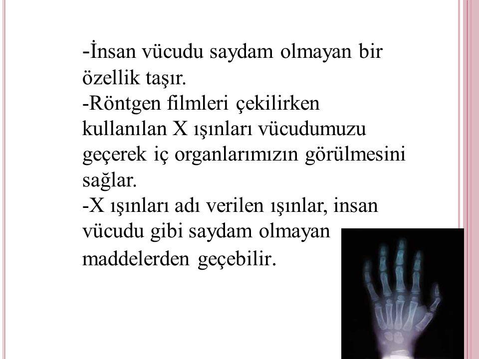 - İnsan vücudu saydam olmayan bir özellik taşır. -Röntgen filmleri çekilirken kullanılan X ışınları vücudumuzu geçerek iç organlarımızın görülmesini s