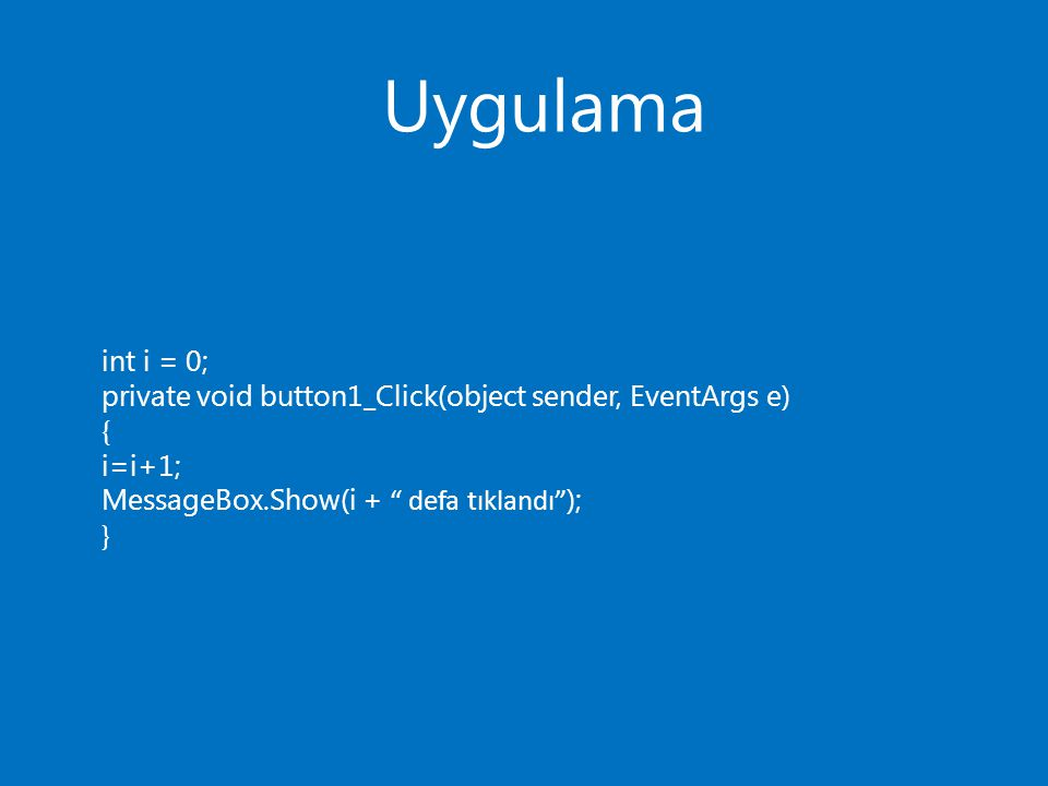 "Uygulama int i = 0; private void button1_Click(object sender, EventArgs e) { i=i+1; MessageBox.Show(i + "" defa tıklandı"" ); }"
