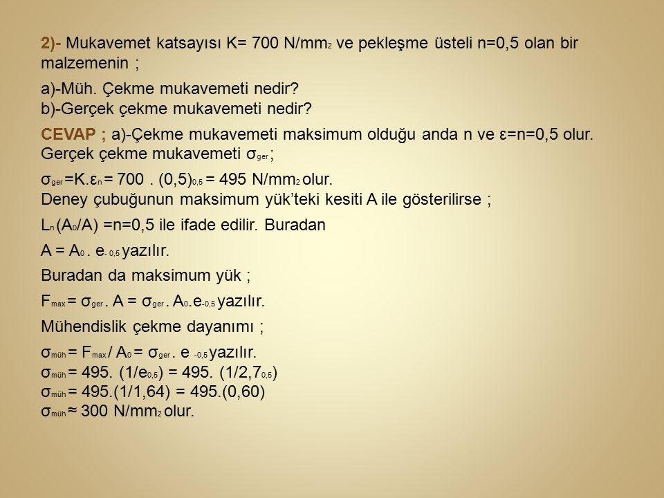 2)- Mukavemet katsayısı K= 700 N/mm 2 ve pekleşme üsteli n=0,5 olan bir malzemenin ; a)-Müh. Çekme mukavemeti nedir? b)-Gerçek çekme mukavemeti nedir?