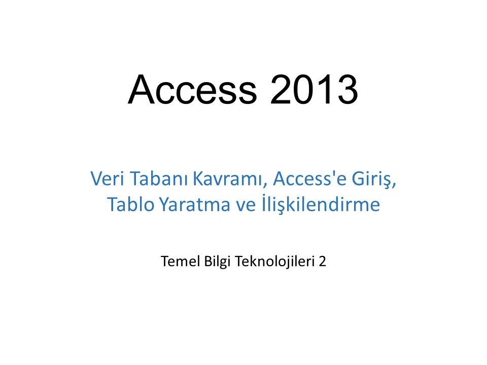 Access 2013 Temel Bilgi Teknolojileri 2 Veri Tabanı Kavramı, Access'e Giriş, Tablo Yaratma ve İlişkilendirme