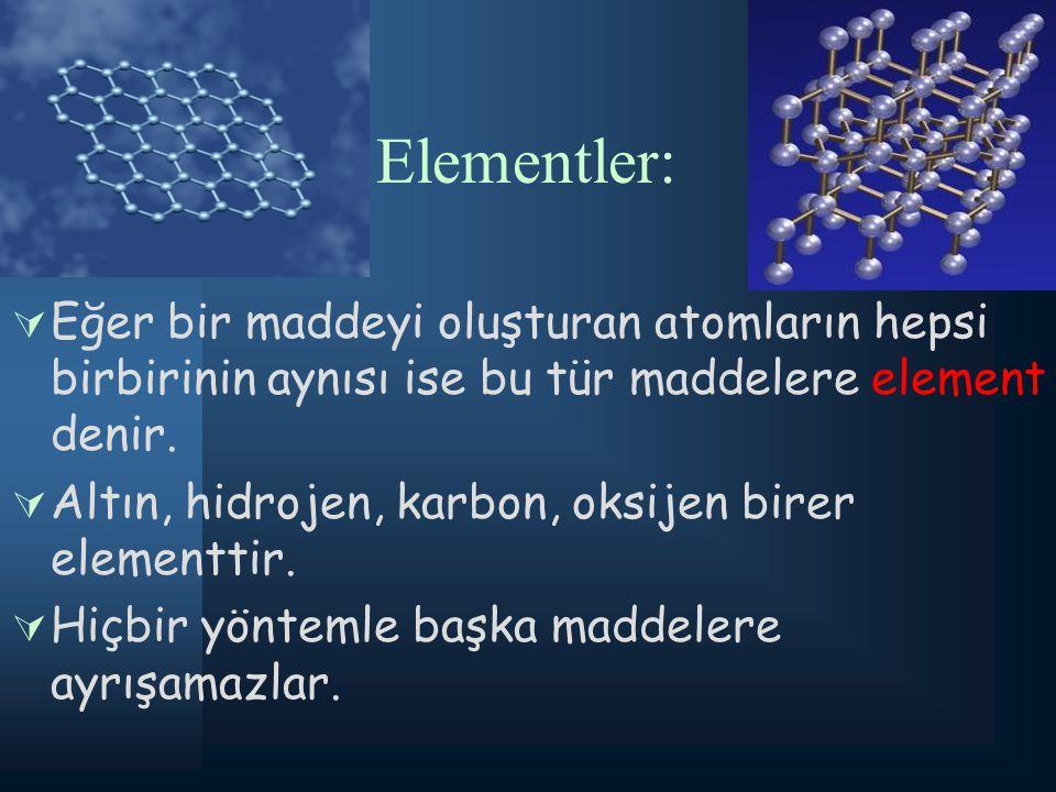 Elementler: EEğer bir maddeyi oluşturan atomların hepsi birbirinin aynısı ise bu tür maddelere element denir. AAltın, hidrojen, karbon, oksijen bi