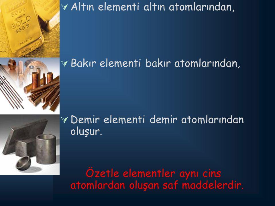 AAltın elementi altın atomlarından, BBakır elementi bakır atomlarından, DDemir elementi demir atomlarından oluşur. Özetle elementler aynı cins a