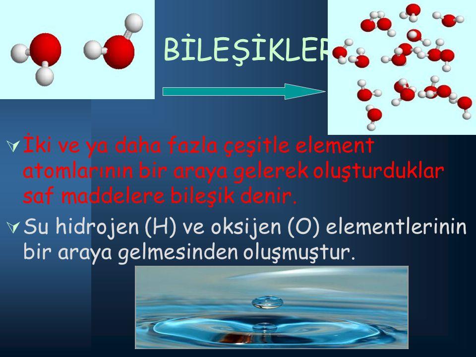 BİLEŞİKLER: İİki ve ya daha fazla çeşitle element atomlarının bir araya gelerek oluşturduklar saf maddelere bileşik denir. SSu hidrojen (H) ve oks