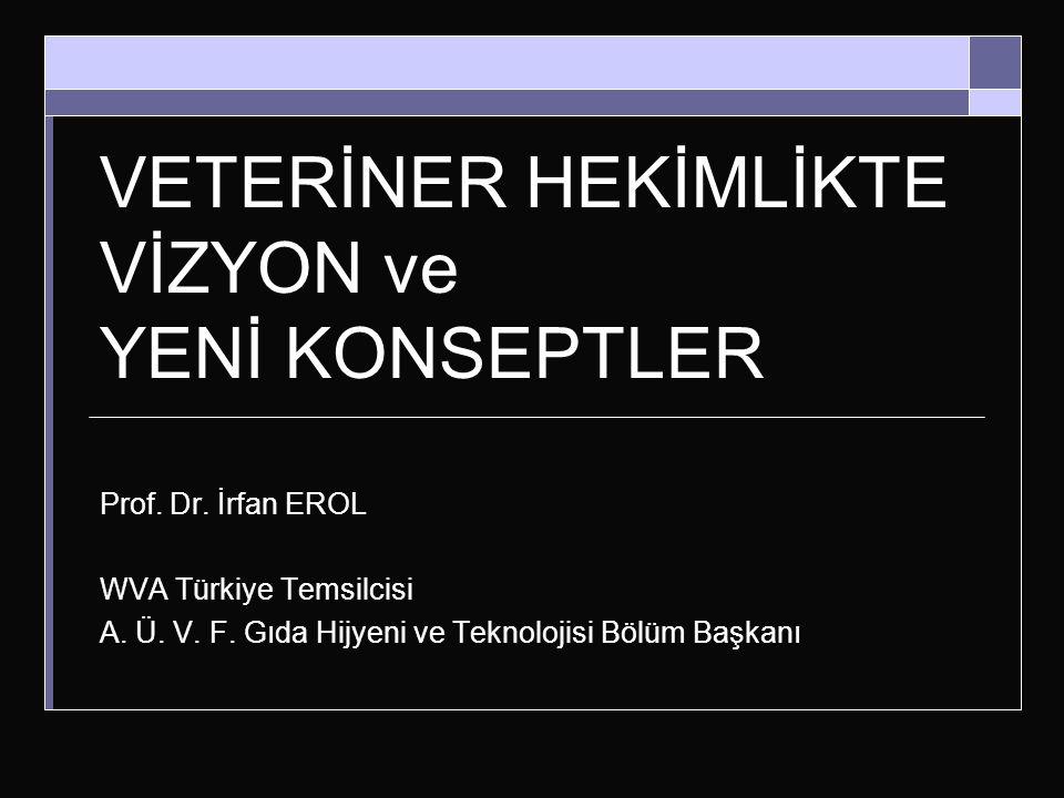 VETERİNER HEKİMLİKTE VİZYON ve YENİ KONSEPTLER Prof. Dr. İrfan EROL WVA Türkiye Temsilcisi A. Ü. V. F. Gıda Hijyeni ve Teknolojisi Bölüm Başkanı